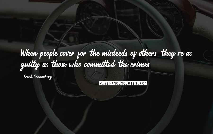 Frank Sonnenberg quotes: When people cover for the misdeeds of others, they're as guilty as those who committed the crimes.