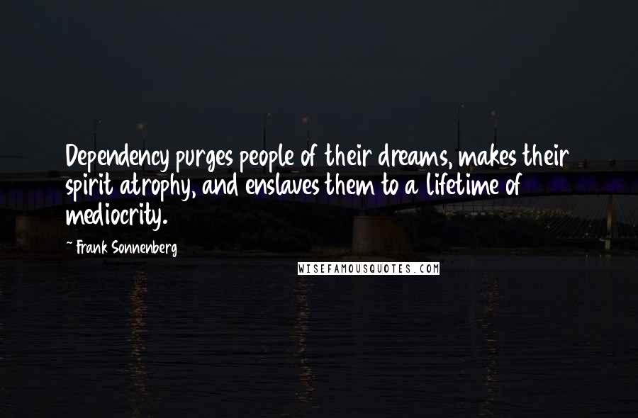 Frank Sonnenberg quotes: Dependency purges people of their dreams, makes their spirit atrophy, and enslaves them to a lifetime of mediocrity.