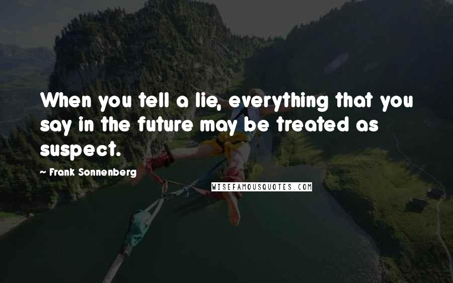 Frank Sonnenberg quotes: When you tell a lie, everything that you say in the future may be treated as suspect.