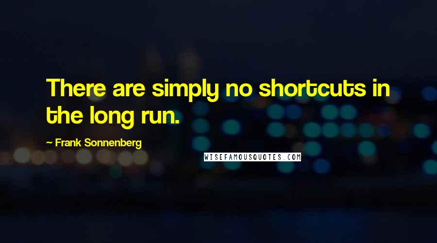 Frank Sonnenberg quotes: There are simply no shortcuts in the long run.