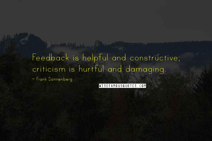 Frank Sonnenberg quotes: Feedback is helpful and constructive; criticism is hurtful and damaging.