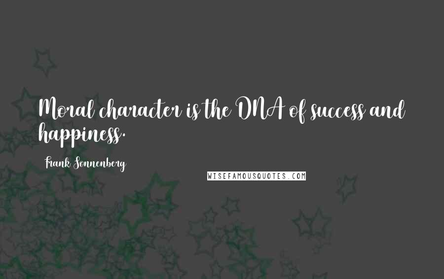 Frank Sonnenberg quotes: Moral character is the DNA of success and happiness.