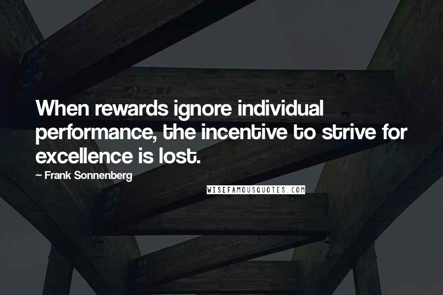 Frank Sonnenberg quotes: When rewards ignore individual performance, the incentive to strive for excellence is lost.