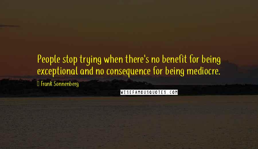 Frank Sonnenberg quotes: People stop trying when there's no benefit for being exceptional and no consequence for being mediocre.