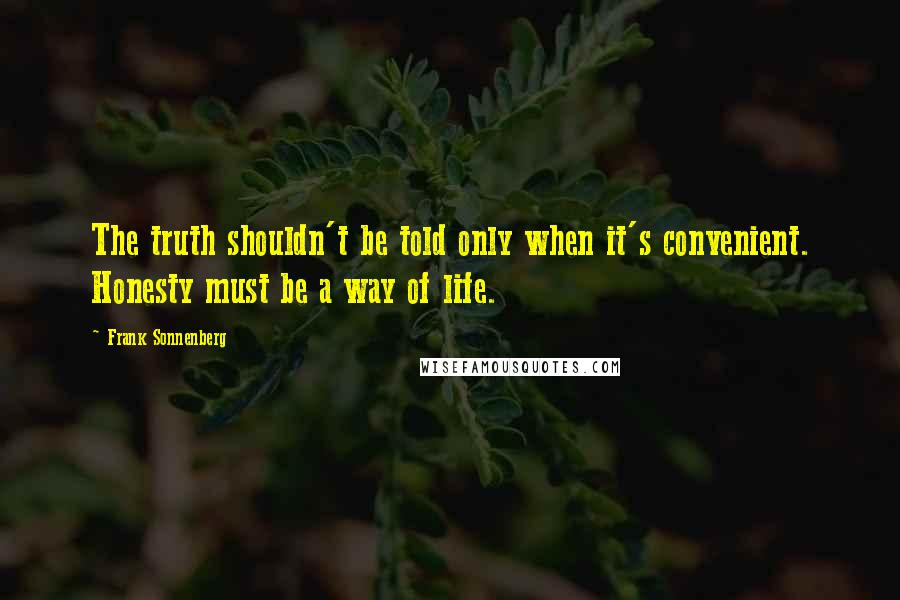 Frank Sonnenberg quotes: The truth shouldn't be told only when it's convenient. Honesty must be a way of life.