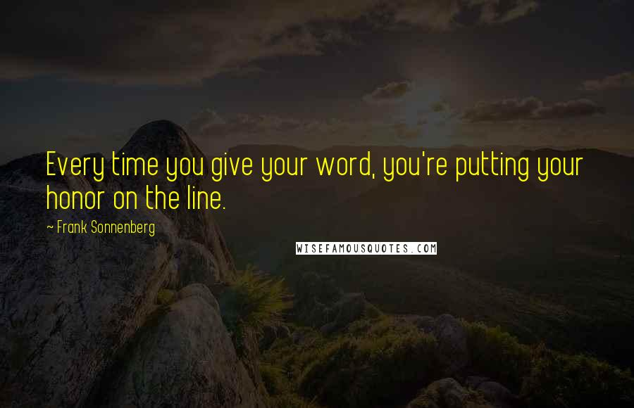 Frank Sonnenberg quotes: Every time you give your word, you're putting your honor on the line.