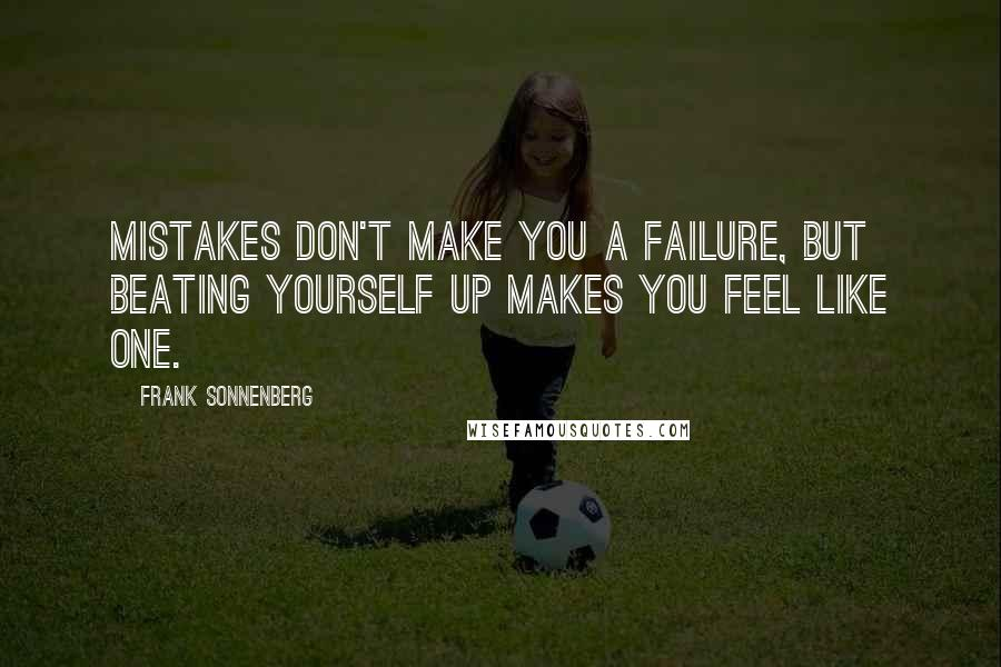Frank Sonnenberg quotes: Mistakes don't make you a failure, but beating yourself up makes you feel like one.