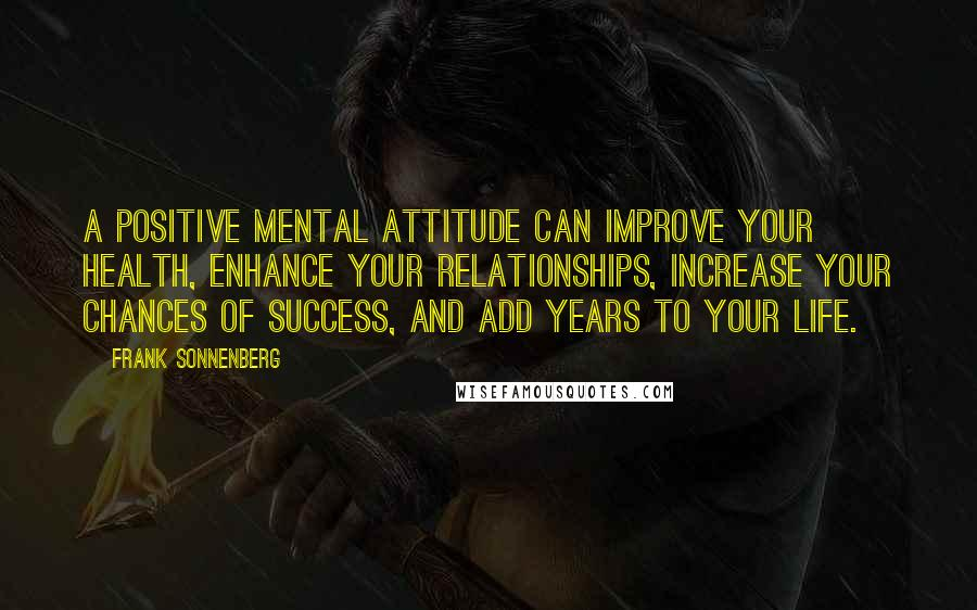 Frank Sonnenberg quotes: A positive mental attitude can improve your health, enhance your relationships, increase your chances of success, and add years to your life.