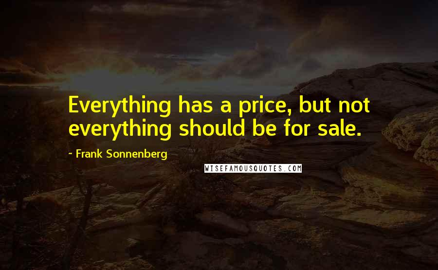 Frank Sonnenberg quotes: Everything has a price, but not everything should be for sale.