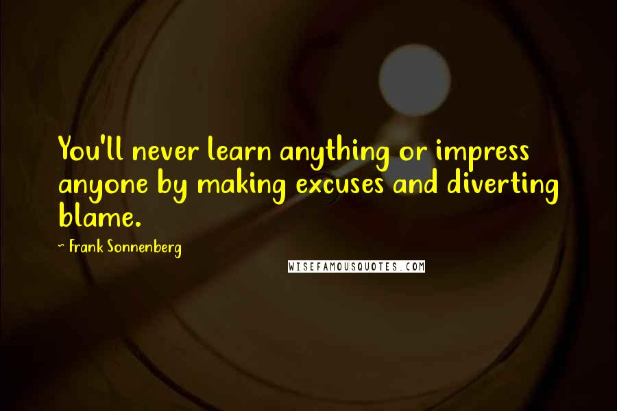 Frank Sonnenberg quotes: You'll never learn anything or impress anyone by making excuses and diverting blame.