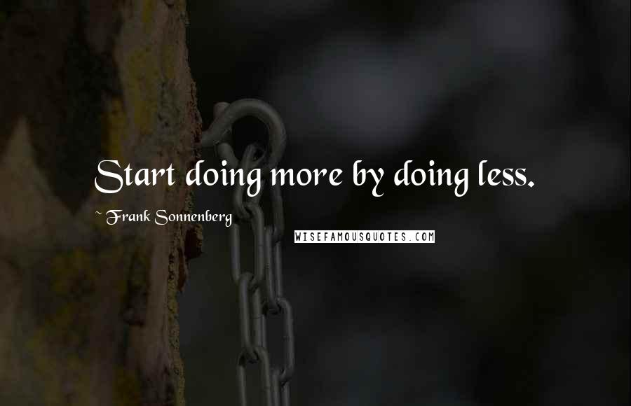 Frank Sonnenberg quotes: Start doing more by doing less.