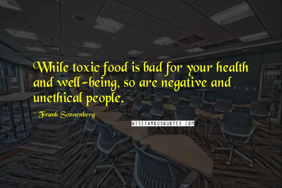 Frank Sonnenberg quotes: While toxic food is bad for your health and well-being, so are negative and unethical people.