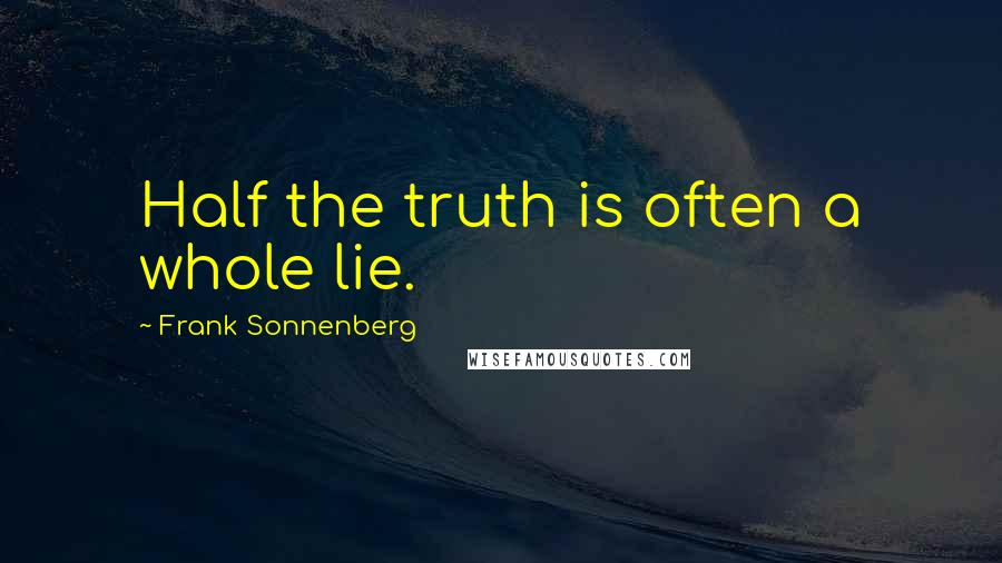 Frank Sonnenberg quotes: Half the truth is often a whole lie.