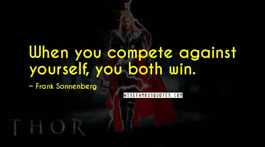 Frank Sonnenberg quotes: When you compete against yourself, you both win.