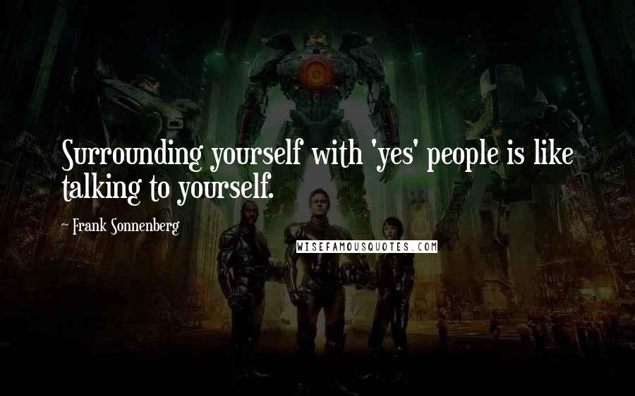 Frank Sonnenberg quotes: Surrounding yourself with 'yes' people is like talking to yourself.