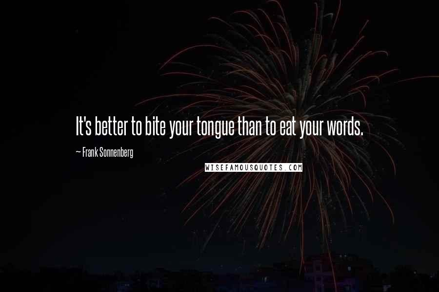 Frank Sonnenberg quotes: It's better to bite your tongue than to eat your words.
