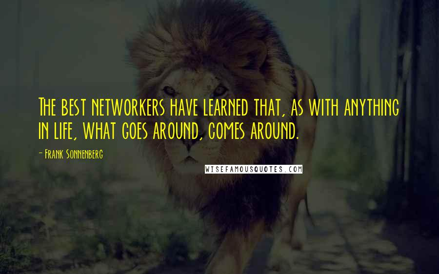 Frank Sonnenberg quotes: The best networkers have learned that, as with anything in life, what goes around, comes around.