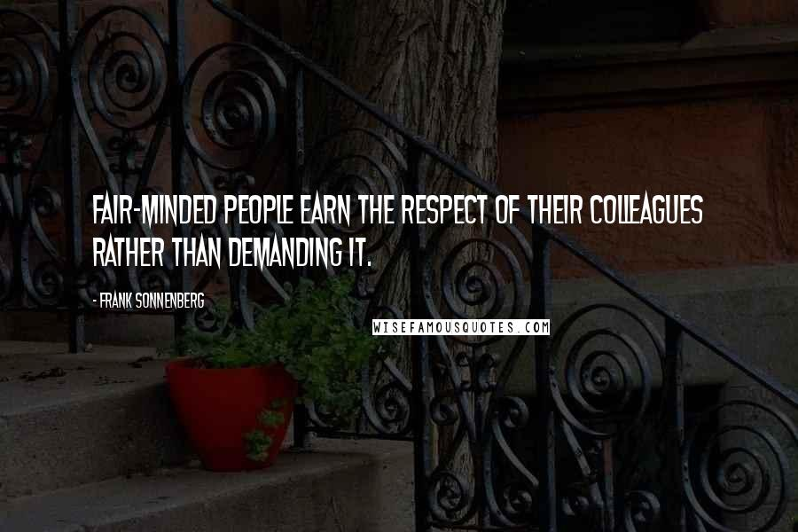 Frank Sonnenberg quotes: Fair-minded people earn the respect of their colleagues rather than demanding it.