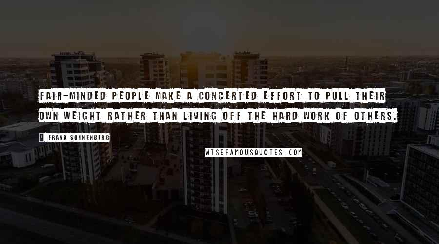 Frank Sonnenberg quotes: Fair-minded people make a concerted effort to pull their own weight rather than living off the hard work of others.
