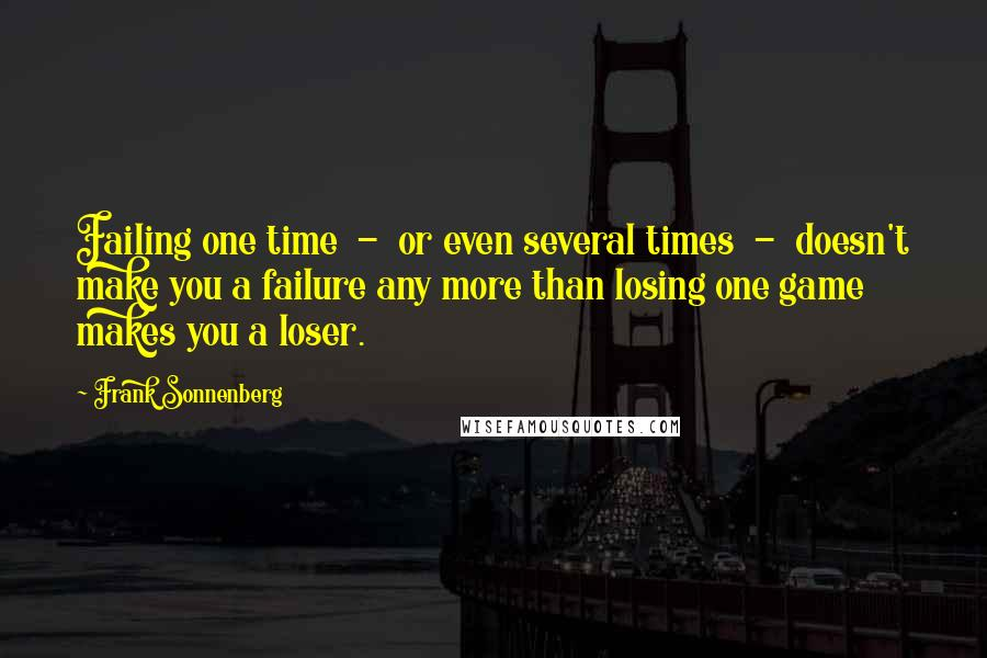 Frank Sonnenberg quotes: Failing one time - or even several times - doesn't make you a failure any more than losing one game makes you a loser.