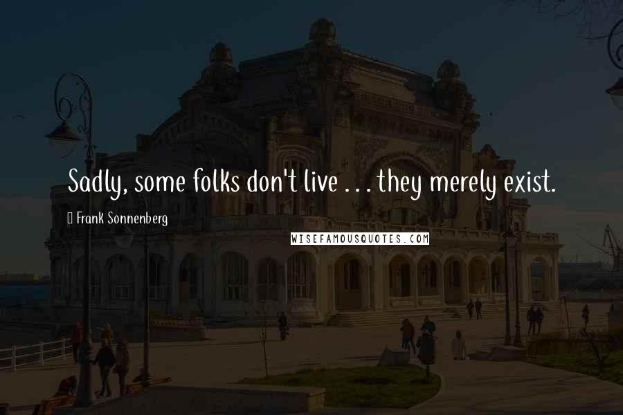 Frank Sonnenberg quotes: Sadly, some folks don't live . . . they merely exist.