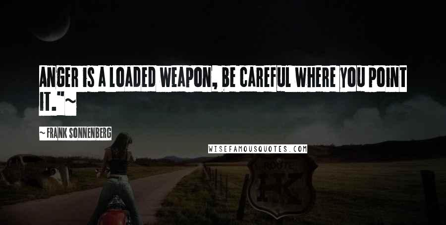 """Frank Sonnenberg quotes: Anger is a loaded weapon, be careful where you point it.""""~"""