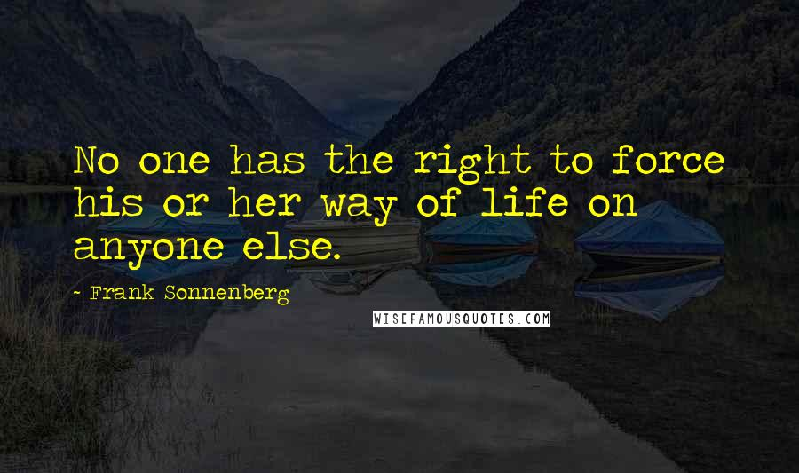 Frank Sonnenberg quotes: No one has the right to force his or her way of life on anyone else.