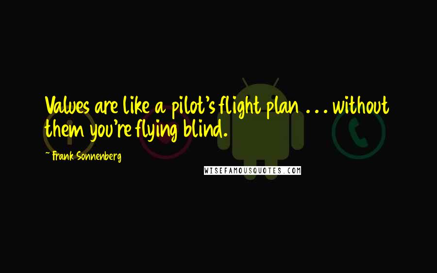 Frank Sonnenberg quotes: Values are like a pilot's flight plan . . . without them you're flying blind.