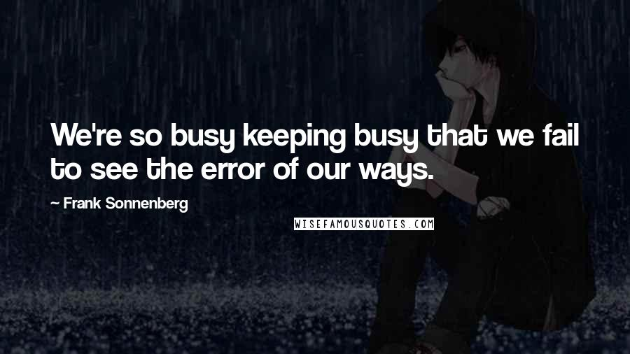 Frank Sonnenberg quotes: We're so busy keeping busy that we fail to see the error of our ways.