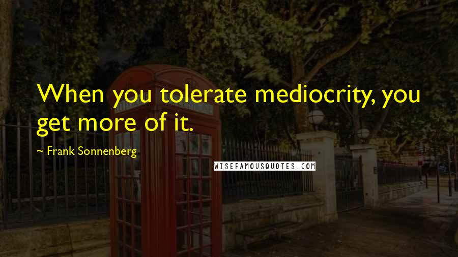 Frank Sonnenberg quotes: When you tolerate mediocrity, you get more of it.