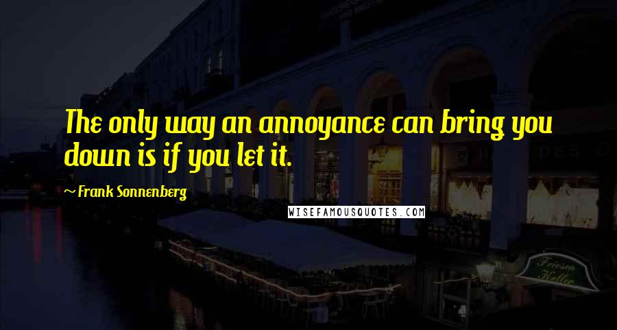 Frank Sonnenberg quotes: The only way an annoyance can bring you down is if you let it.
