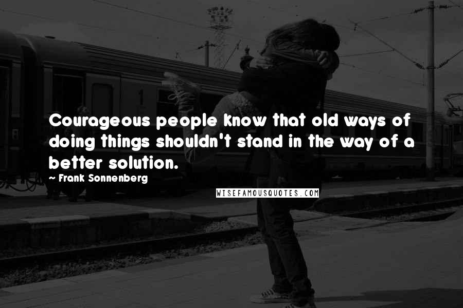Frank Sonnenberg quotes: Courageous people know that old ways of doing things shouldn't stand in the way of a better solution.