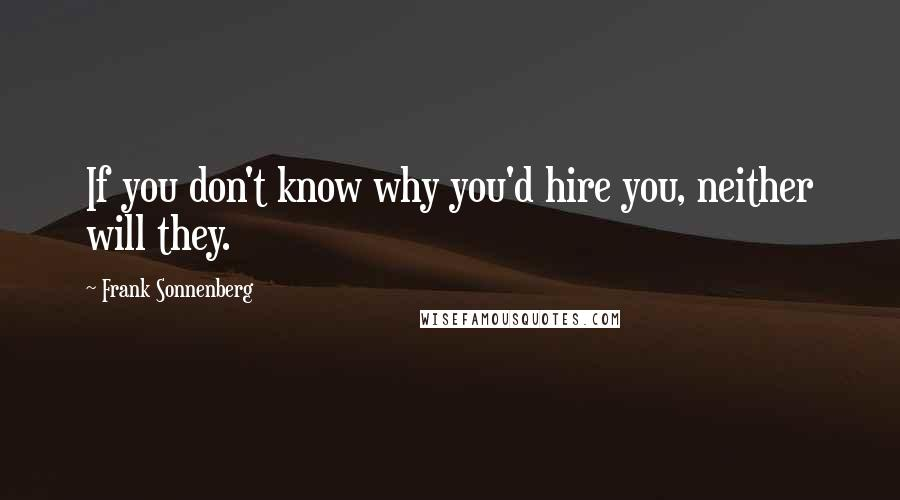 Frank Sonnenberg quotes: If you don't know why you'd hire you, neither will they.