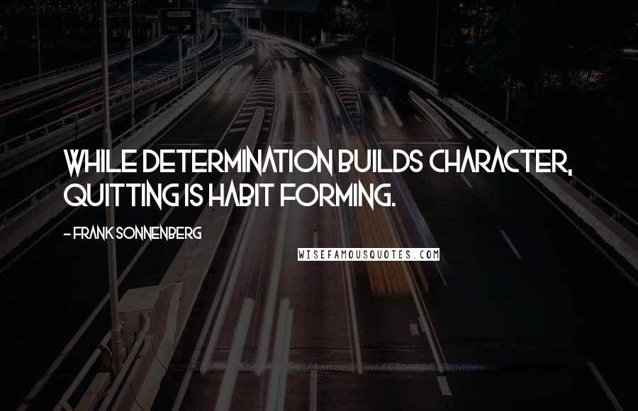 Frank Sonnenberg quotes: While determination builds character, quitting is habit forming.