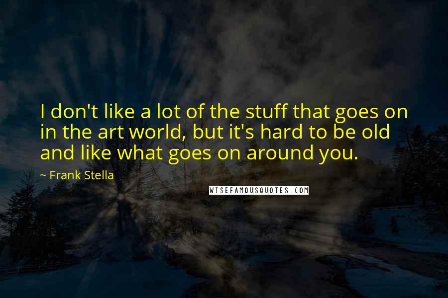 Frank Stella quotes: I don't like a lot of the stuff that goes on in the art world, but it's hard to be old and like what goes on around you.