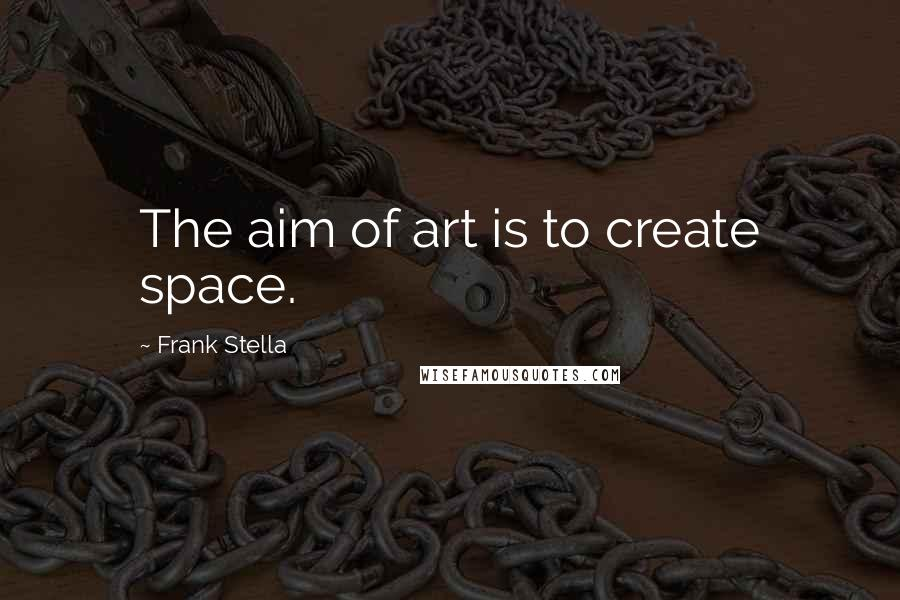 Frank Stella quotes: The aim of art is to create space.