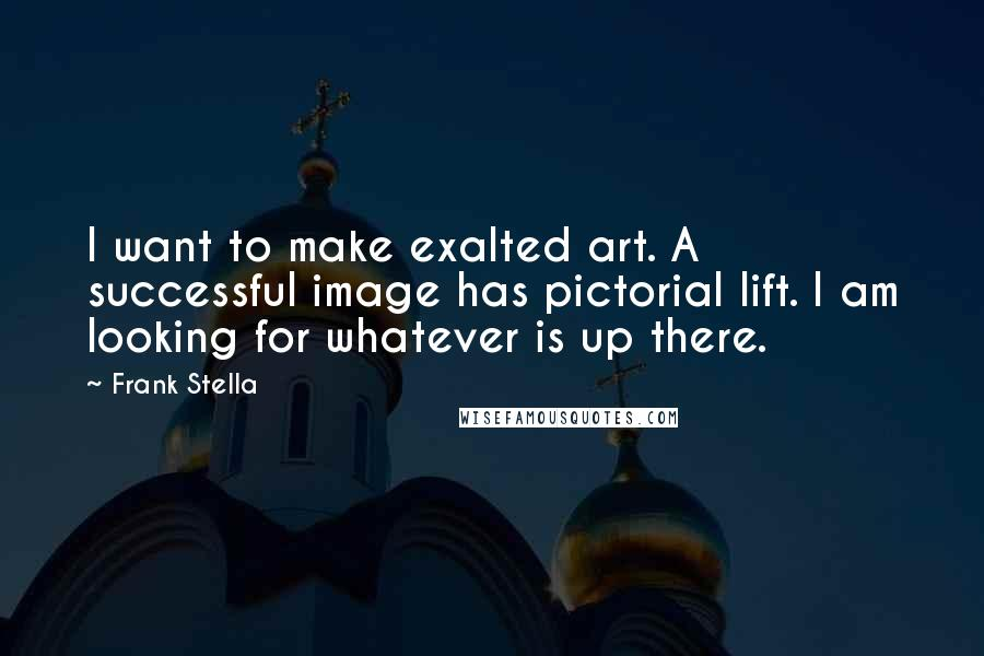 Frank Stella quotes: I want to make exalted art. A successful image has pictorial lift. I am looking for whatever is up there.