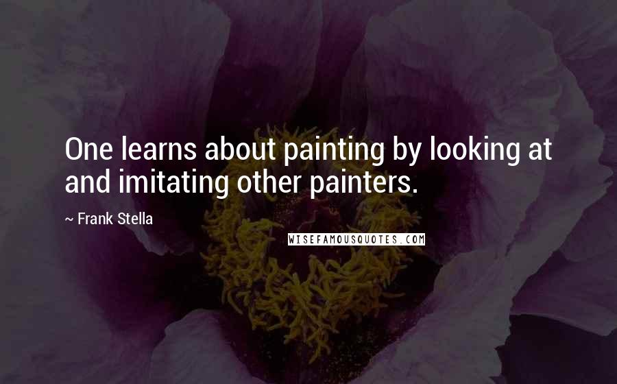 Frank Stella quotes: One learns about painting by looking at and imitating other painters.