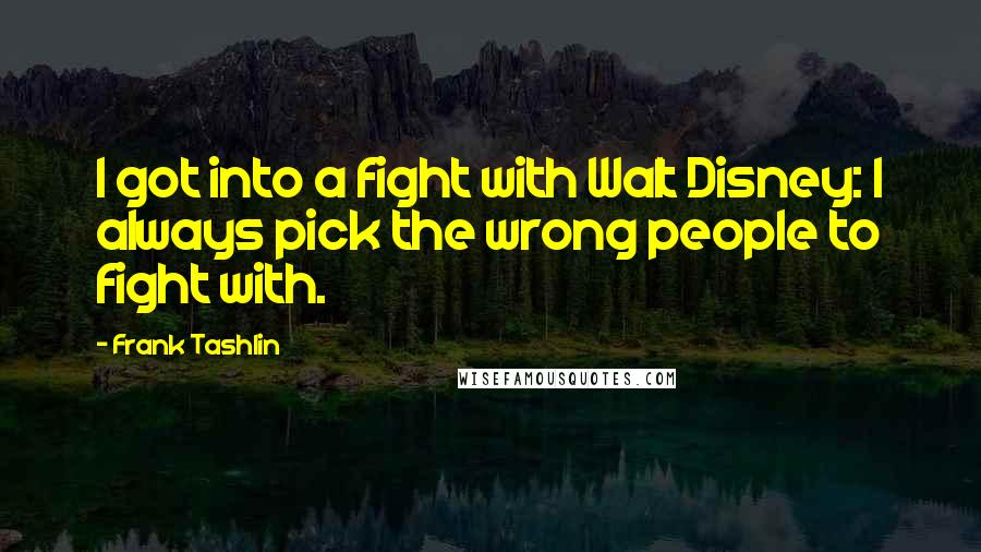 Frank Tashlin quotes: I got into a fight with Walt Disney: I always pick the wrong people to fight with.