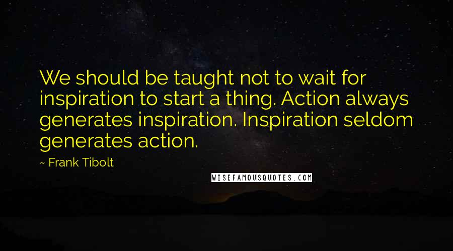 Frank Tibolt quotes: We should be taught not to wait for inspiration to start a thing. Action always generates inspiration. Inspiration seldom generates action.