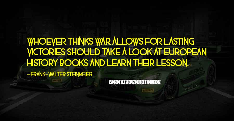 Frank-Walter Steinmeier quotes: Whoever thinks war allows for lasting victories should take a look at European history books and learn their lesson.