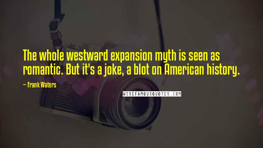 Frank Waters quotes: The whole westward expansion myth is seen as romantic. But it's a joke, a blot on American history.