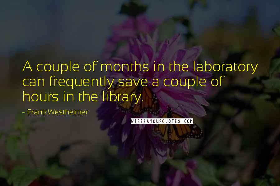 Frank Westheimer quotes: A couple of months in the laboratory can frequently save a couple of hours in the library.