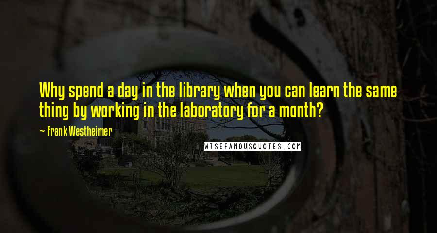 Frank Westheimer quotes: Why spend a day in the library when you can learn the same thing by working in the laboratory for a month?