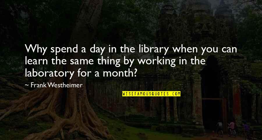 Frank Westheimer Quotes By Frank Westheimer: Why spend a day in the library when