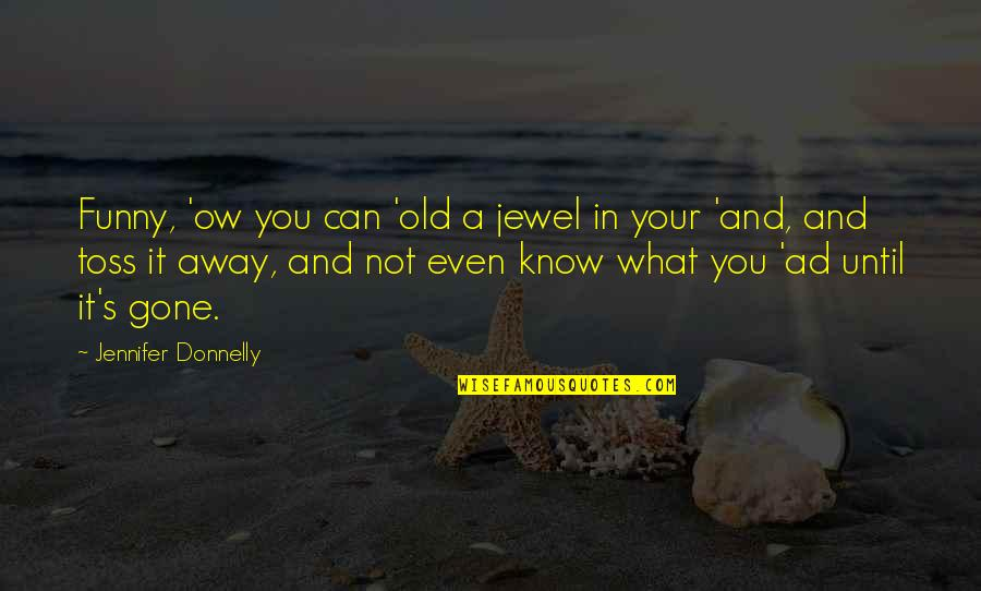 Frank Westheimer Quotes By Jennifer Donnelly: Funny, 'ow you can 'old a jewel in