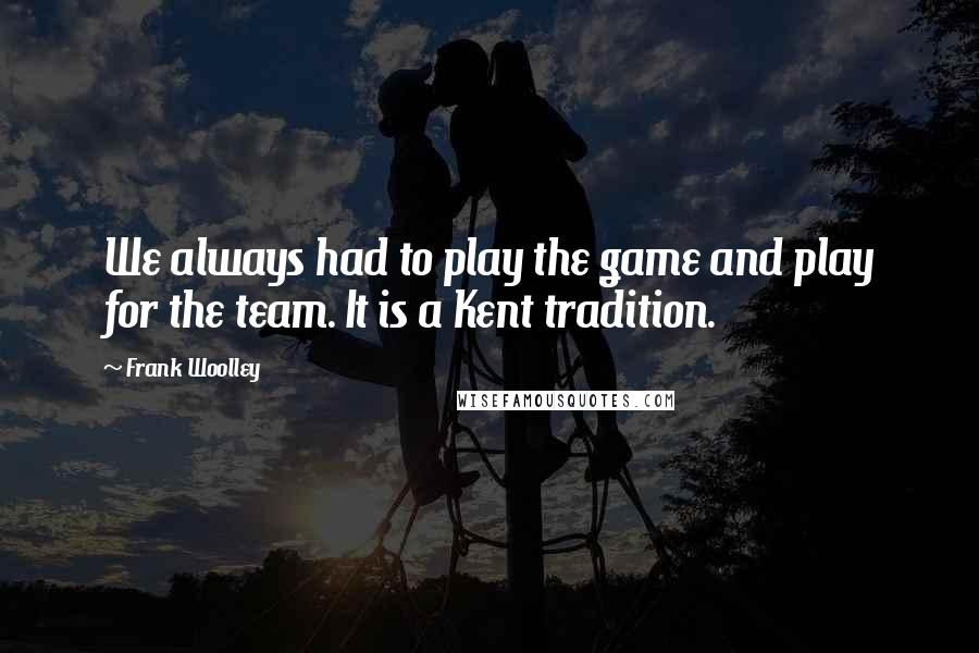 Frank Woolley quotes: We always had to play the game and play for the team. It is a Kent tradition.