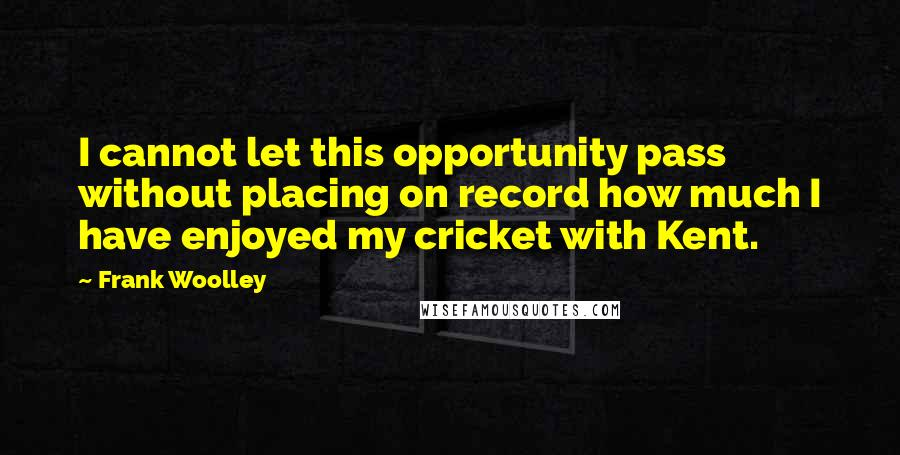 Frank Woolley quotes: I cannot let this opportunity pass without placing on record how much I have enjoyed my cricket with Kent.