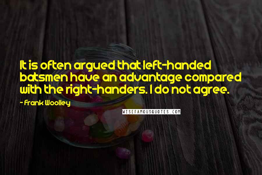 Frank Woolley quotes: It is often argued that left-handed batsmen have an advantage compared with the right-handers. I do not agree.