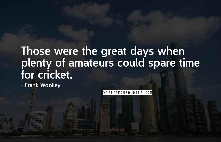 Frank Woolley quotes: Those were the great days when plenty of amateurs could spare time for cricket.